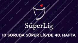 Süper Lig'in 40. haftasına ne kadar hakimsin?